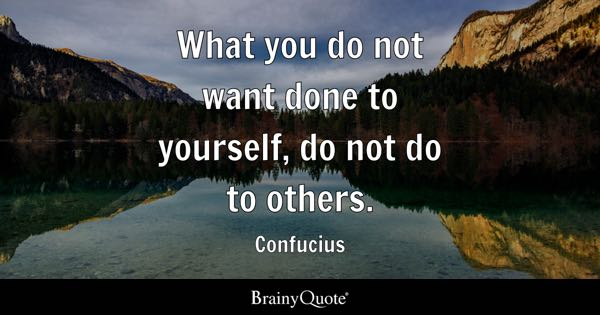 What You Do Not Want Done To Yourself, Do Not Do To Others