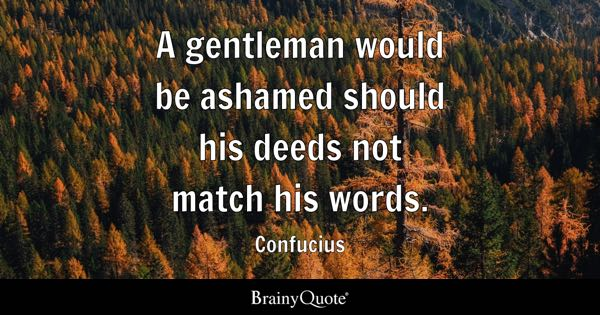 A gentleman would be ashamed should his deeds not match his words. - Confucius