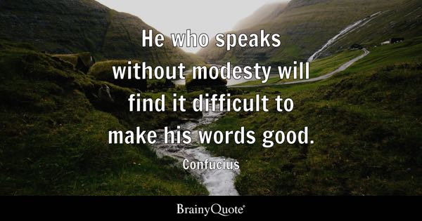 He who speaks without modesty will find it difficult to make his words good. - Confucius