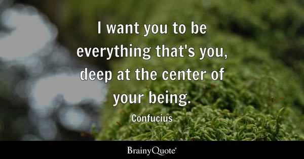 I want you to be everything that's you, deep at the center of your being. - Confucius