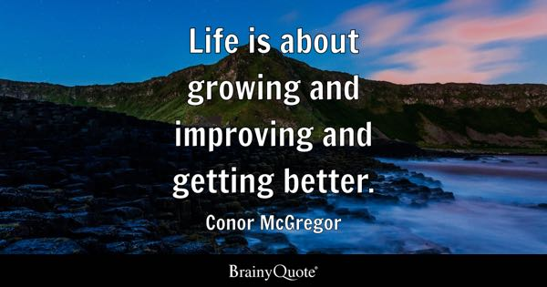 Life is about growing and improving and getting better. - Conor McGregor