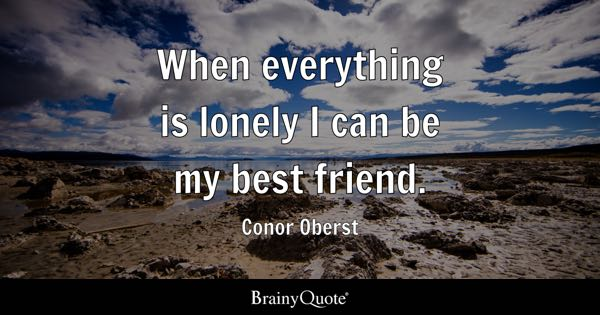 best friend quotes brainyquote when everything is lonely i can be my best friend conor oberst