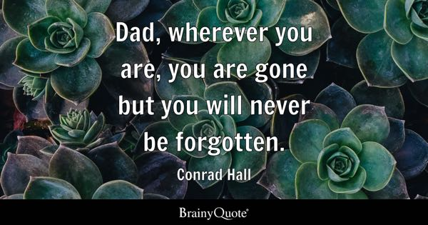 Dad, wherever you are, you are gone but you will never be forgotten. - Conrad Hall