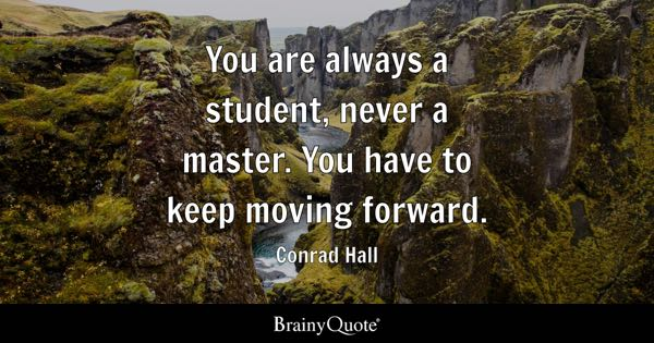 You are always a student, never a master. You have to keep moving forward. - Conrad Hall