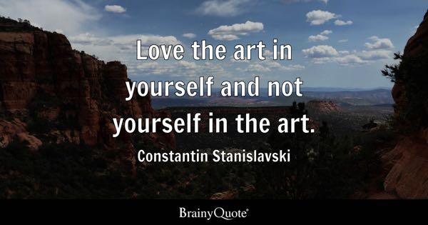 Love the art in yourself and not yourself in the art. - Constantin Stanislavski