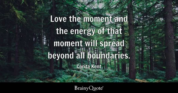 Love the moment and the energy of that moment will spread beyond all boundaries. - Corita Kent
