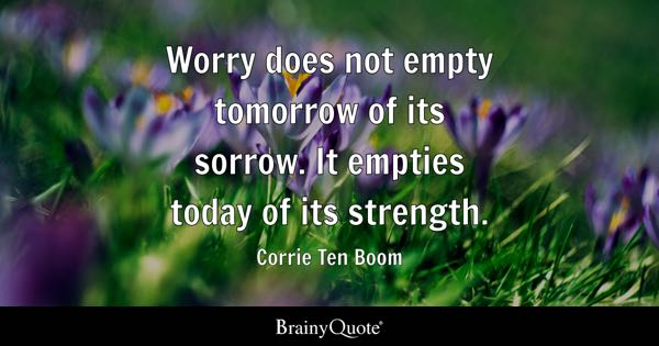 Worry does not empty tomorrow of its sorrow. It empties today of its strength. - Corrie Ten Boom