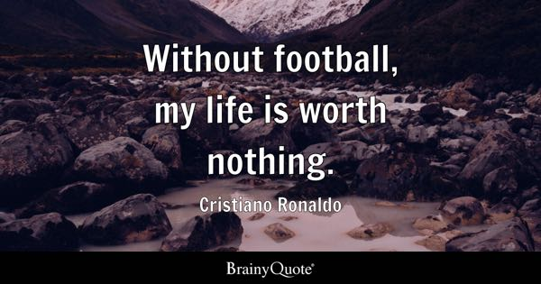 Without Football, My Life Is Worth Nothing.   Cristiano Ronaldo