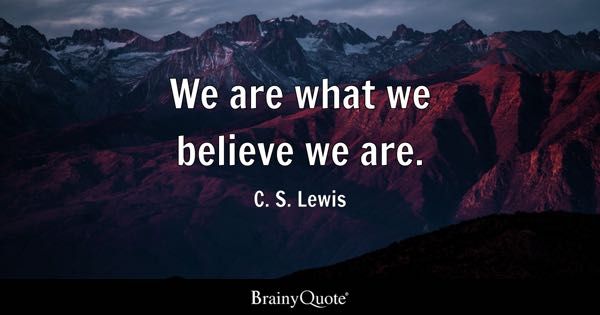 We are what we believe we are. - C. S. Lewis