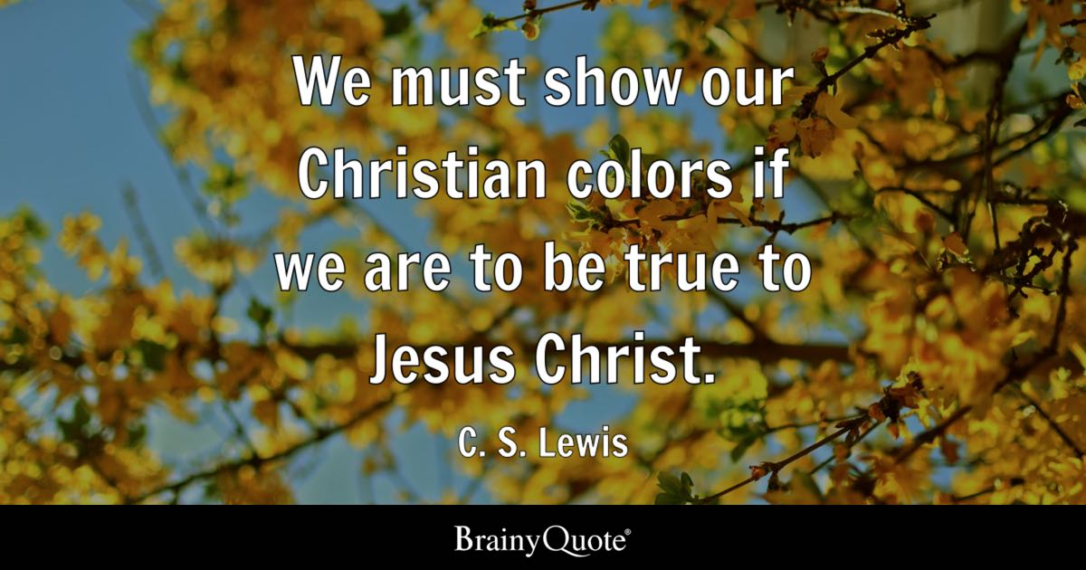 We Must Show Our Christian Colors If We Are To Be True To Jesus Christ.