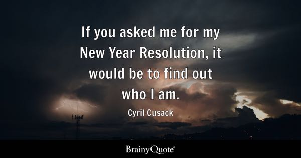 If you asked me for my New Year Resolution, it would be to find out who I am. - Cyril Cusack