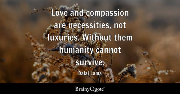 Love And Compassion Are Necessities Not Luxuries Without Them Humanity Cannot Survive