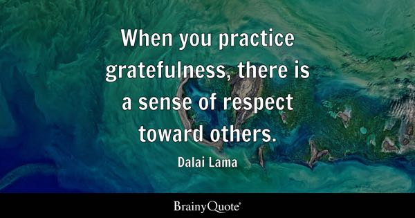 When You Practice Gratefulness, There Is A Sense Of Respect Toward Others.    Dalai