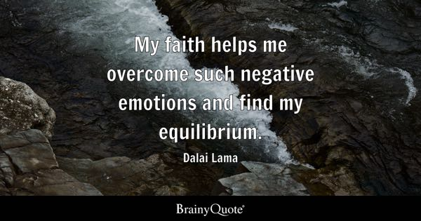 My faith helps me overcome such negative emotions and find my equilibrium. - Dalai Lama