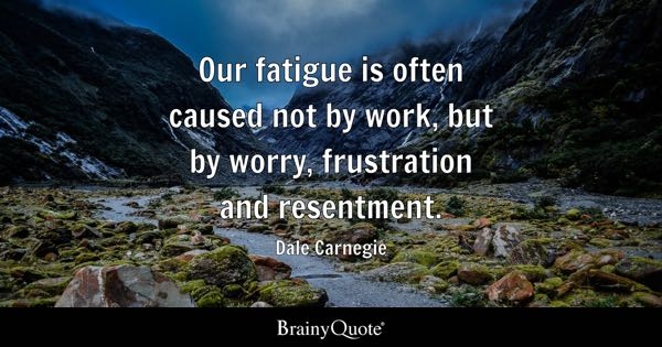 Our fatigue is often caused not by work, but by worry, frustration and resentment. - Dale Carnegie