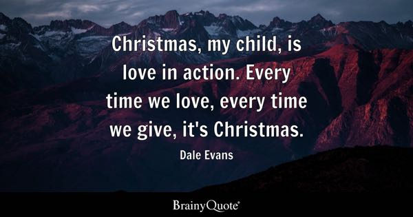 Christmas, my child, is love in action. Every time we love, every time we give, it's Christmas. - Dale Evans
