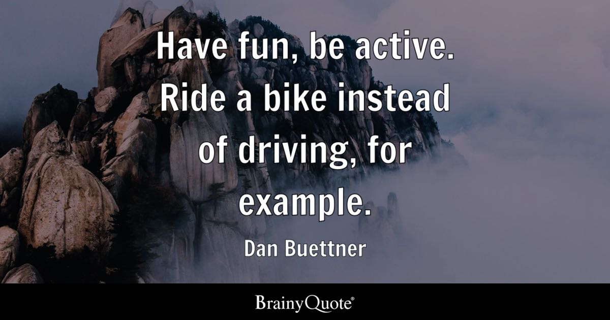 have fun be active ride a bike instead of driving for example