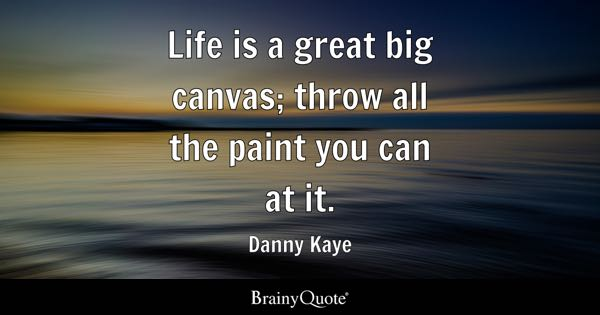 Life is a great big canvas; throw all the paint you can at it. - Danny Kaye