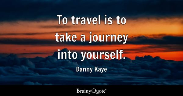 To travel is to take a journey into yourself. - Danny Kaye