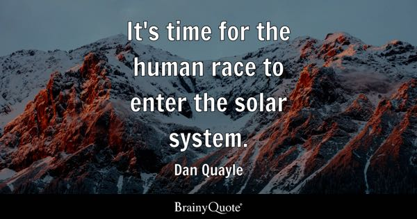 It's time for the human race to enter the solar system. - Dan Quayle