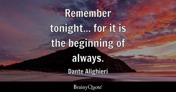 Remember tonight... for it is the beginning of always. - Dante Alighieri