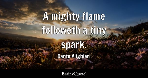 A mighty flame followeth a tiny spark. - Dante Alighieri