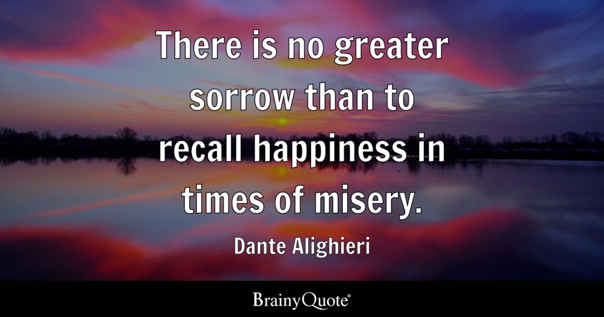 There is no greater sorrow than to recall happiness in times of ...