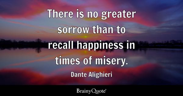 There is no greater sorrow than to recall happiness in times of misery. - Dante Alighieri