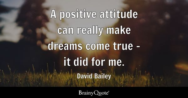 A positive attitude can really make dreams come true - it did for me. - David Bailey