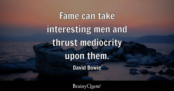 Fame can take interesting men and thrust mediocrity upon them. - David Bowie