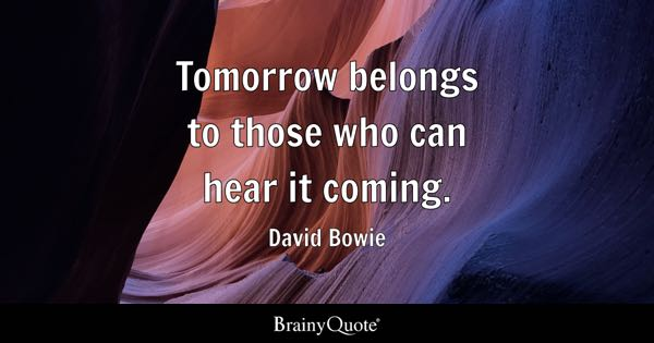Tomorrow belongs to those who can hear it coming. - David Bowie