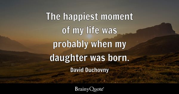 The happiest moment of my life was probably when my daughter was born. - David Duchovny