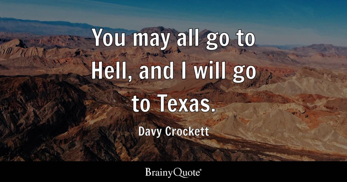 You may all go to Hell, and I will go to Texas. - Davy Crockett
