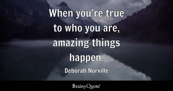 When you're true to who you are, amazing things happen. - Deborah Norville