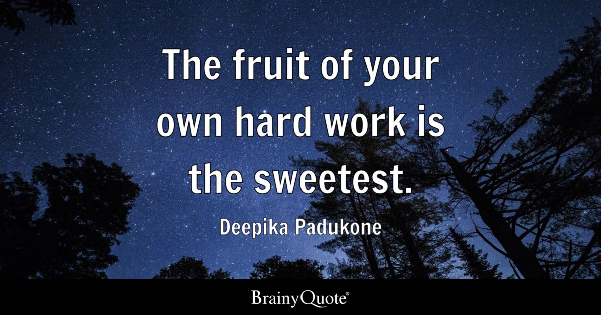 The fruit of your own hard work is the sweetest. - Deepika ...
