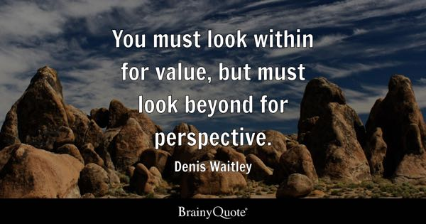 You must look within for value, but must look beyond for perspective. - Denis Waitley