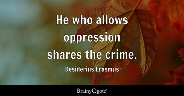 He who allows oppression shares the crime. - Desiderius Erasmus