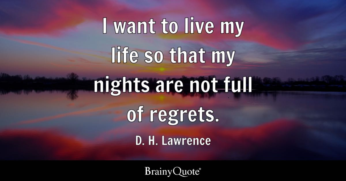 I want to live my life so that my nights are not full of regrets ...