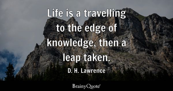Life is a travelling to the edge of knowledge, then a leap taken. - D. H. Lawrence