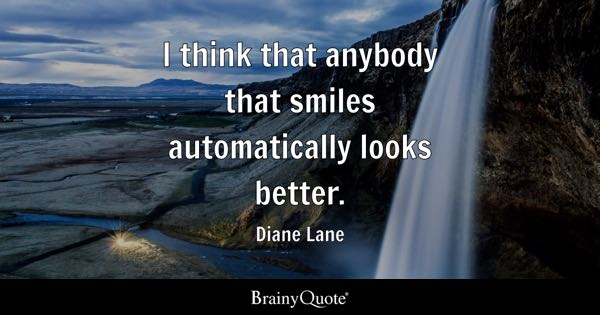 I think that anybody that smiles automatically looks better. - Diane Lane