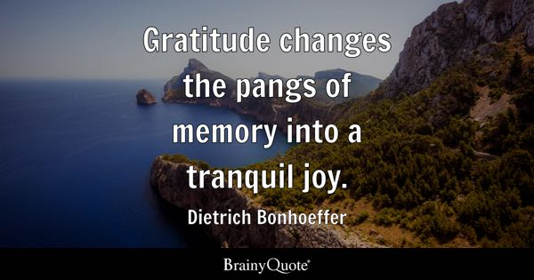 Gratitude changes the pangs of memory into a tranquil joy. - Dietrich Bonhoeffer