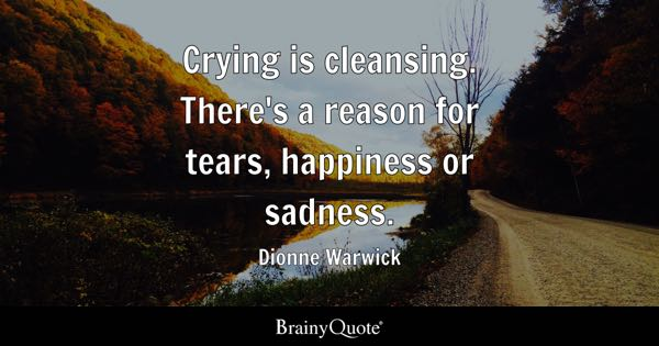 ... reason for tears, happiness or sadness. - Dionne Warwick - BrainyQuote