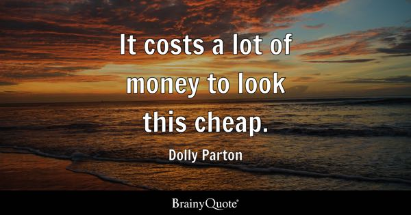 It costs a lot of money to look this cheap. - Dolly Parton