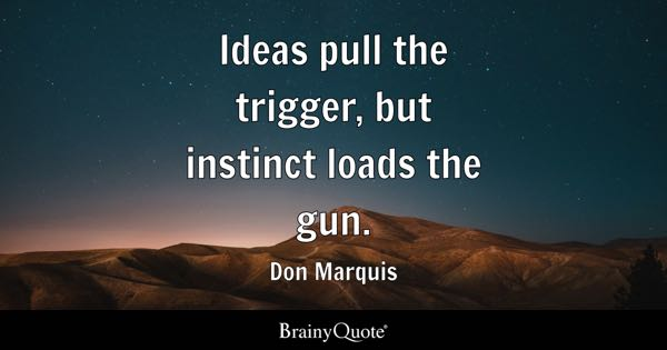 Ideas pull the trigger, but instinct loads the gun. - Don Marquis
