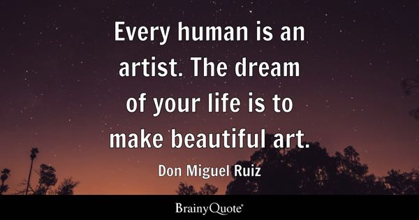 Every human is an artist. The dream of your life is to make beautiful art. - Don Miguel Ruiz