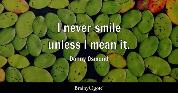 I never smile unless I mean it. - Donny Osmond