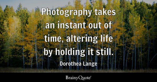 Photography takes an instant out of time, altering life by holding it still. - Dorothea Lange