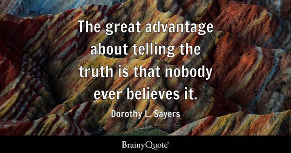 The great advantage about telling the truth is that nobody ever believes it. - Dorothy L. Sayers