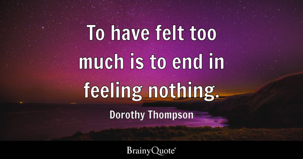To have felt too much is to end in feeling nothing. - Dorothy Thompson
