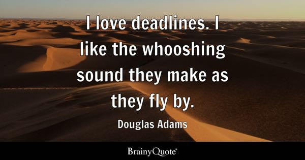 I love deadlines. I like the whooshing sound they make as they fly by. - Douglas Adams